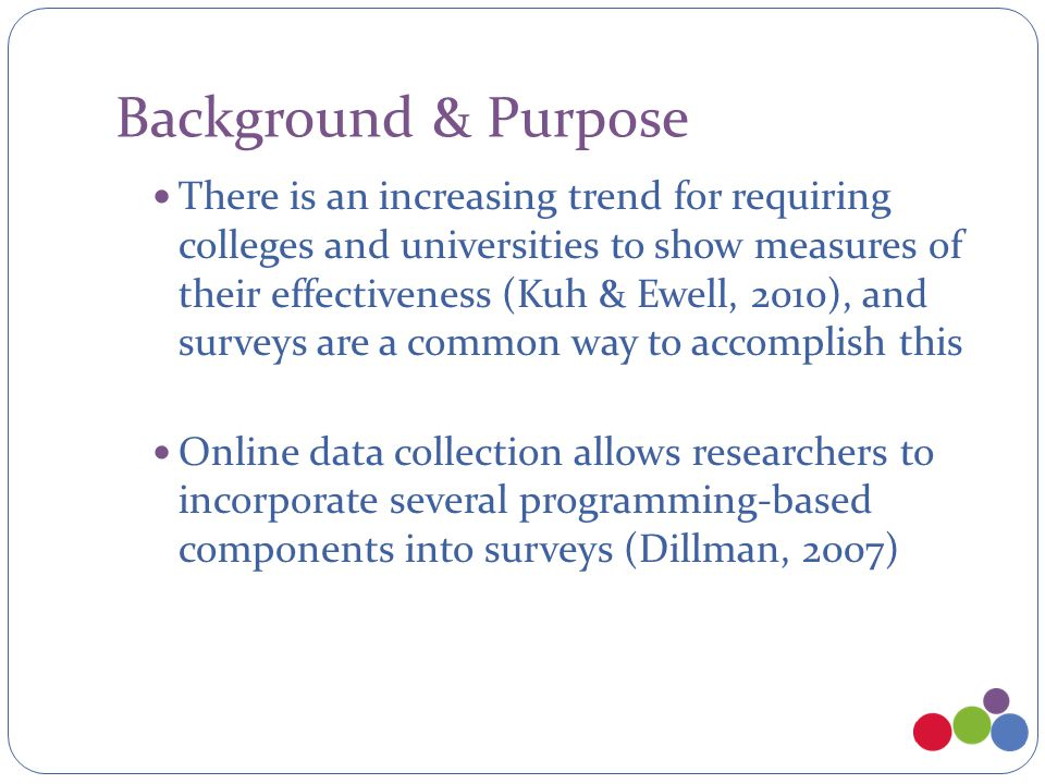 Background & Purpose Complex survey features include: Skip logic - respondents receive follow-up questions based on answers to filter questions Populating response options - response options available are based on answers to earlier questions Filling in question stems Java-enabled elements to prevent inconsistent responses Intended to ease process of taking the survey from the respondent s perspective But can complicate data management and reporting for the researcher