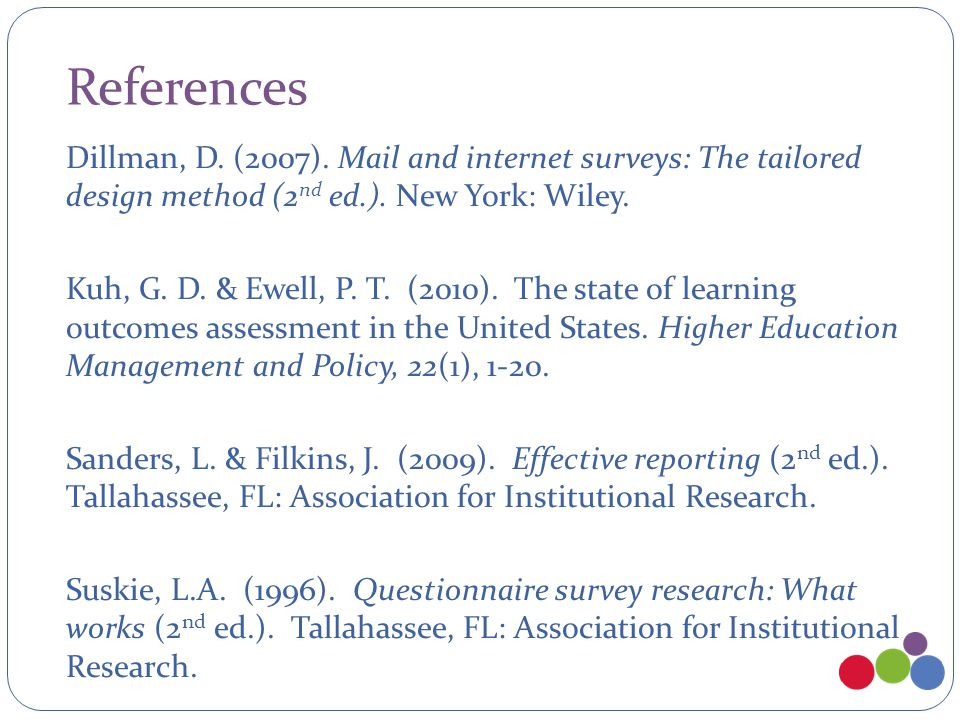 References Dillman, D. (2007). Mail and internet surveys: The tailored design method (2 nd ed.). New York: Wiley. Kuh, G. D. & Ewell, P. T. (2010). Th