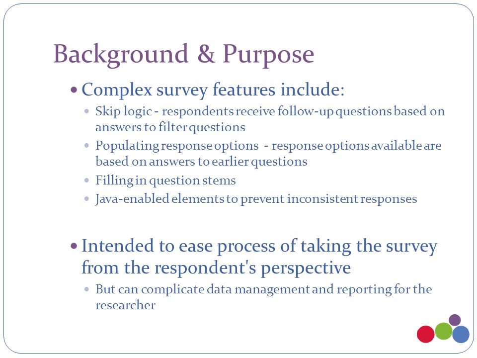 Background & Purpose Complex survey features include: Skip logic - respondents receive follow-up questions based on answers to filter questions Popula