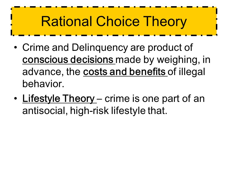 Rational Choice Theory Crime and Delinquency are product of conscious decisions made by weighing, in advance, the costs and benefits of illegal behavior.