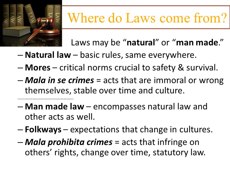 "Where do Laws come from? Laws may be ""natural"" or ""man made."" – Natural law – basic rules, same everywhere. – Mores – critical norms crucial to safety"