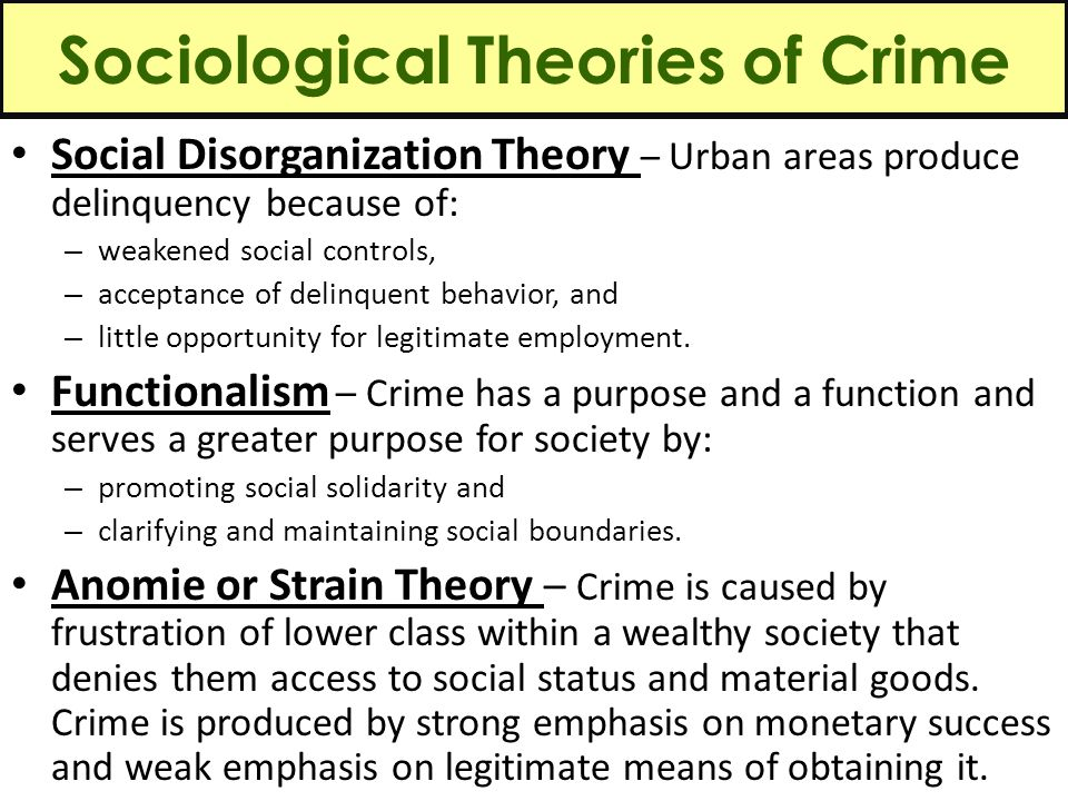 Sociological Theories of Crime Social Disorganization Theory – Urban areas produce delinquency because of: – weakened social controls, – acceptance of