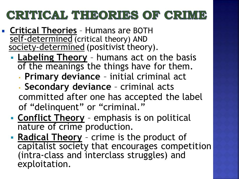  Critical Theories – Humans are BOTH self-determined (critical theory) AND society-determined (positivist theory).  Labeling Theory – humans act on