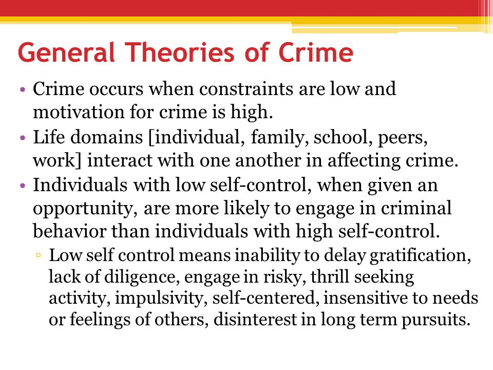 General Theories of Crime Crime occurs when constraints are low and motivation for crime is high. Life domains [individual, family, school, peers, wor