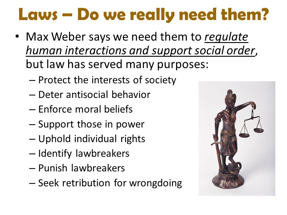 Laws – Do we really need them? Max Weber says we need them to regulate human interactions and support social order, but law has served many purposes: