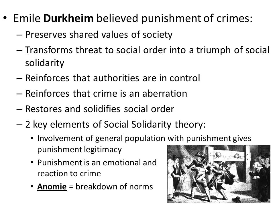 Consensus Theory continued Emile Durkheim believed punishment of crimes: – Preserves shared values of society – Transforms threat to social order into a triumph of social solidarity – Reinforces that authorities are in control – Reinforces that crime is an aberration – Restores and solidifies social order – 2 key elements of Social Solidarity theory: Involvement of general population with punishment gives punishment legitimacy Punishment is an emotional and passionate reaction to crime Anomie = breakdown of norms