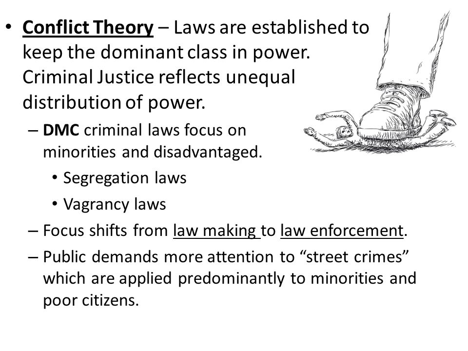Conflict Theory – Laws are established to keep the dominant class in power. Criminal Justice reflects unequal distribution of power. – DMC criminal la