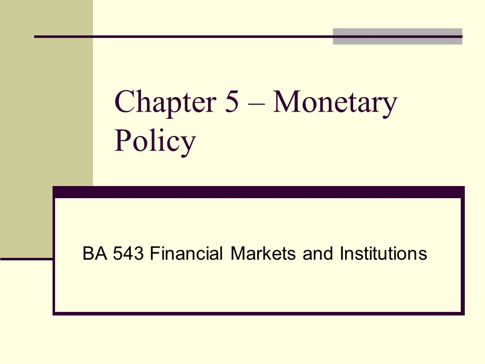 Chapter 5 – Monetary Policy BA 543 Financial Markets and Institutions