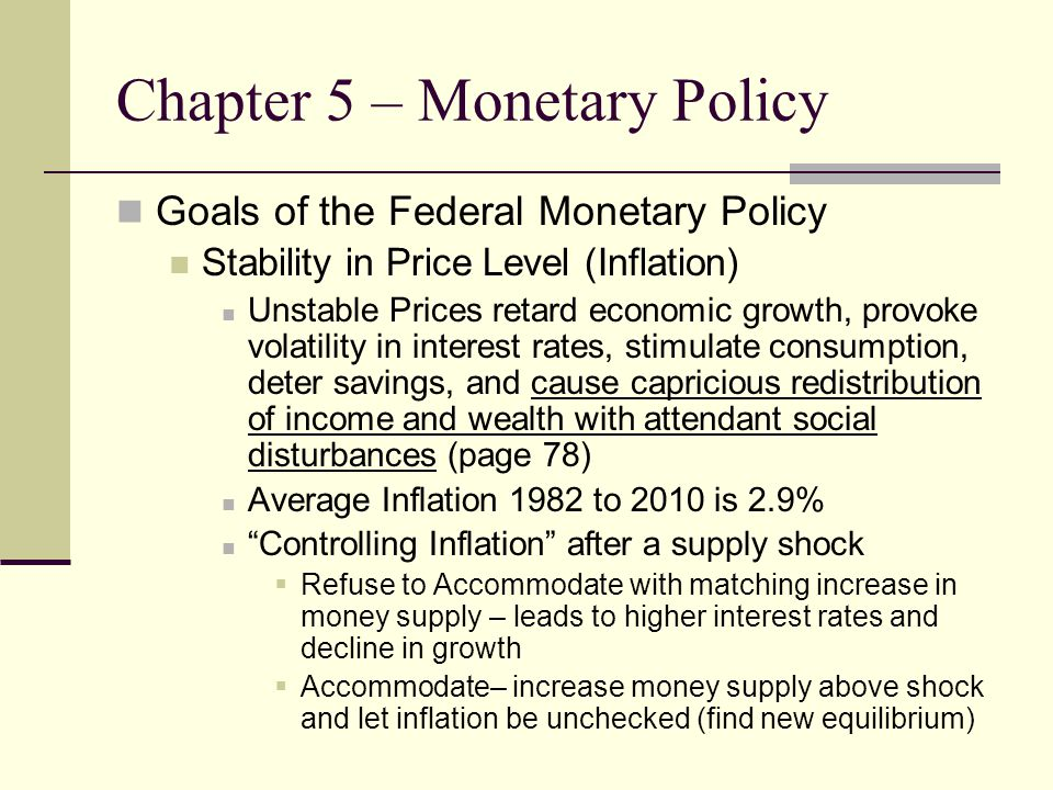 Chapter 5 – Monetary Policy Goals of the Federal Monetary Policy Stability in Price Level (Inflation) Unstable Prices retard economic growth, provoke volatility in interest rates, stimulate consumption, deter savings, and cause capricious redistribution of income and wealth with attendant social disturbances (page 78) Average Inflation 1982 to 2010 is 2.9% Controlling Inflation after a supply shock  Refuse to Accommodate with matching increase in money supply – leads to higher interest rates and decline in growth  Accommodate– increase money supply above shock and let inflation be unchecked (find new equilibrium)