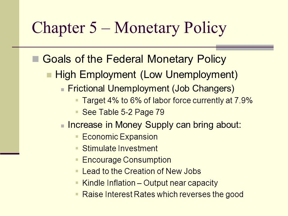 Chapter 5 – Monetary Policy Goals of the Federal Monetary Policy High Employment (Low Unemployment) Frictional Unemployment (Job Changers)  Target 4% to 6% of labor force currently at 7.9%  See Table 5-2 Page 79 Increase in Money Supply can bring about:  Economic Expansion  Stimulate Investment  Encourage Consumption  Lead to the Creation of New Jobs  Kindle Inflation – Output near capacity  Raise Interest Rates which reverses the good
