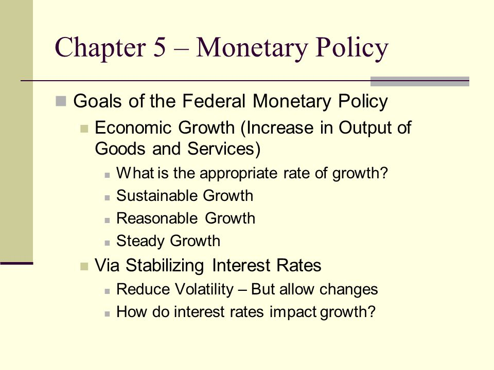 Chapter 5 – Monetary Policy Goals of the Federal Monetary Policy Economic Growth (Increase in Output of Goods and Services) What is the appropriate rate of growth.
