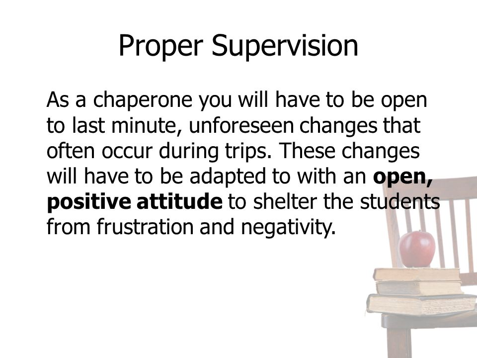 Proper Supervision As a chaperone you will have to be open to last minute, unforeseen changes that often occur during trips.