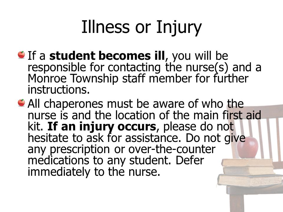 Illness or Injury If a student becomes ill, you will be responsible for contacting the nurse(s) and a Monroe Township staff member for further instructions.