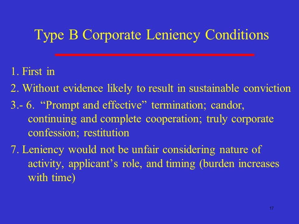 17 Type B Corporate Leniency Conditions 1. First in 2.
