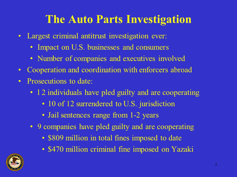 2 The Auto Parts Investigation Largest criminal antitrust investigation ever: Impact on U.S. businesses and consumers Number of companies and executiv