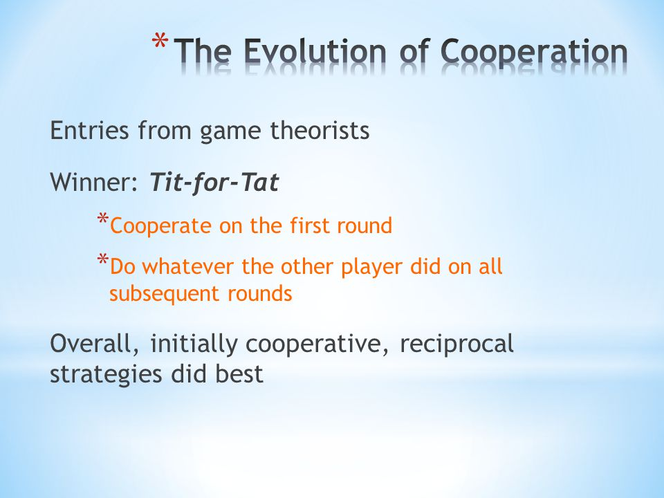 Entries from game theorists Winner: Tit-for-Tat * Cooperate on the first round * Do whatever the other player did on all subsequent rounds Overall, in