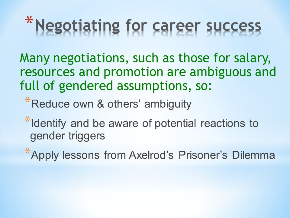 Many negotiations, such as those for salary, resources and promotion are ambiguous and full of gendered assumptions, so: * Reduce own & others' ambigu