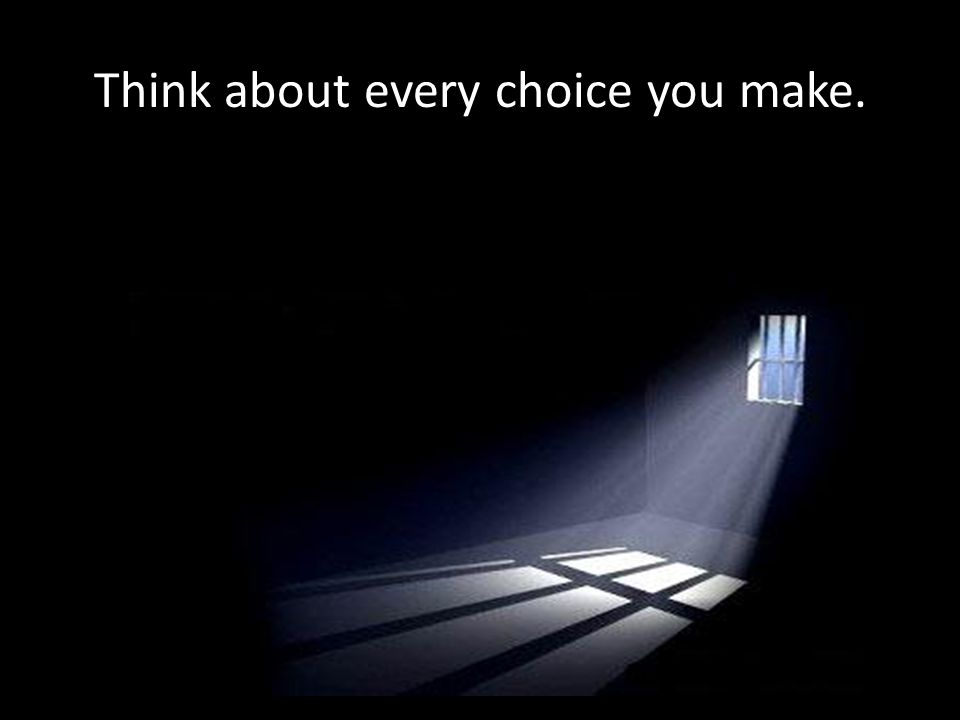 Think about every choice you make.