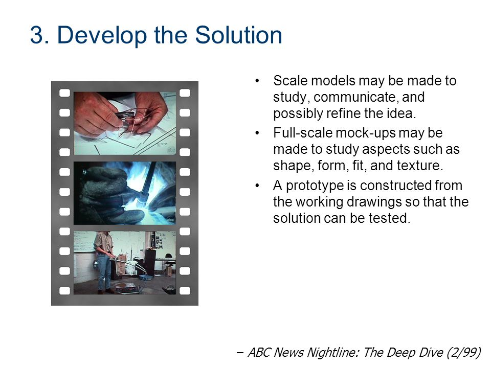 3. Develop the Solution Scale models may be made to study, communicate, and possibly refine the idea. Full-scale mock-ups may be made to study aspects