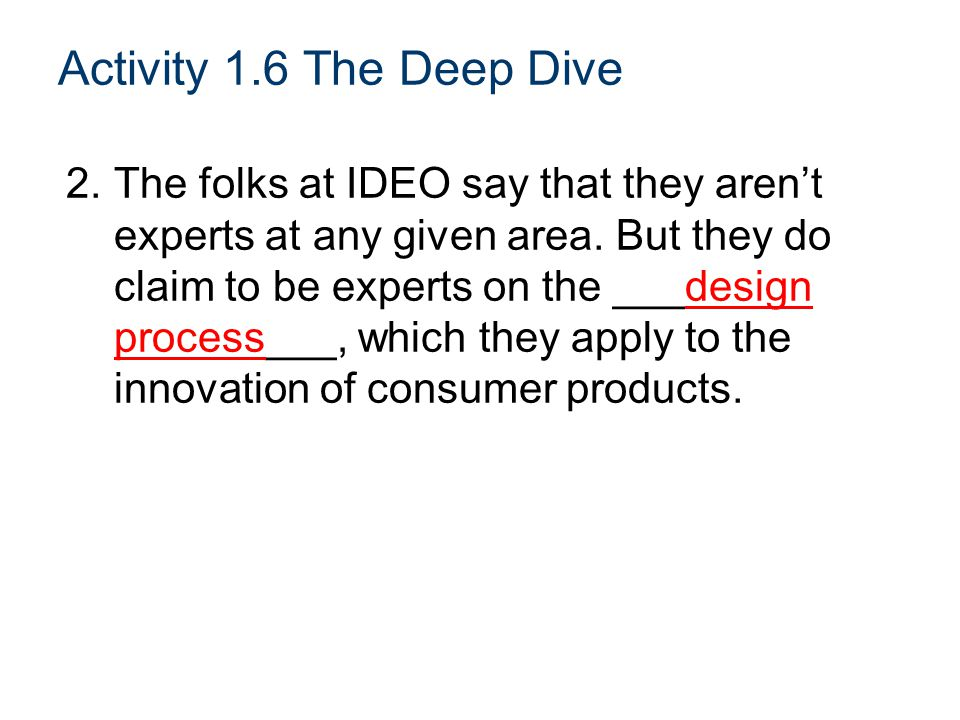 Activity 1.6 The Deep Dive 2.The folks at IDEO say that they aren't experts at any given area.