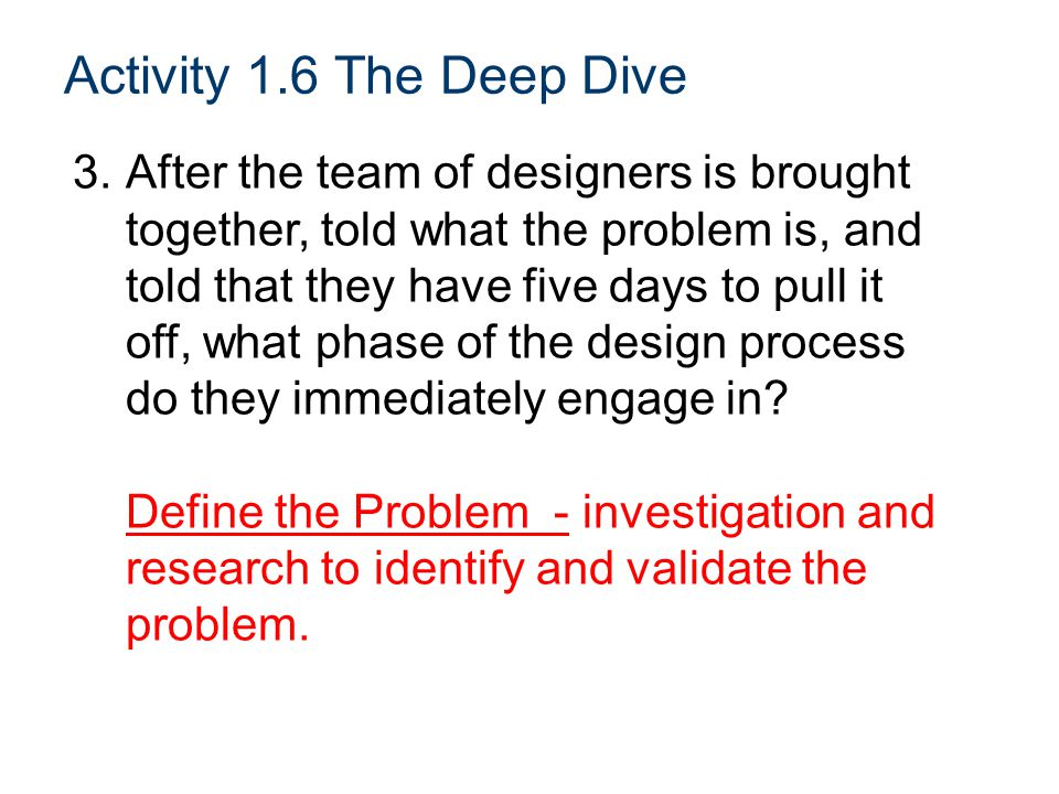 Activity 1.6 The Deep Dive 3.After the team of designers is brought together, told what the problem is, and told that they have five days to pull it off, what phase of the design process do they immediately engage in.