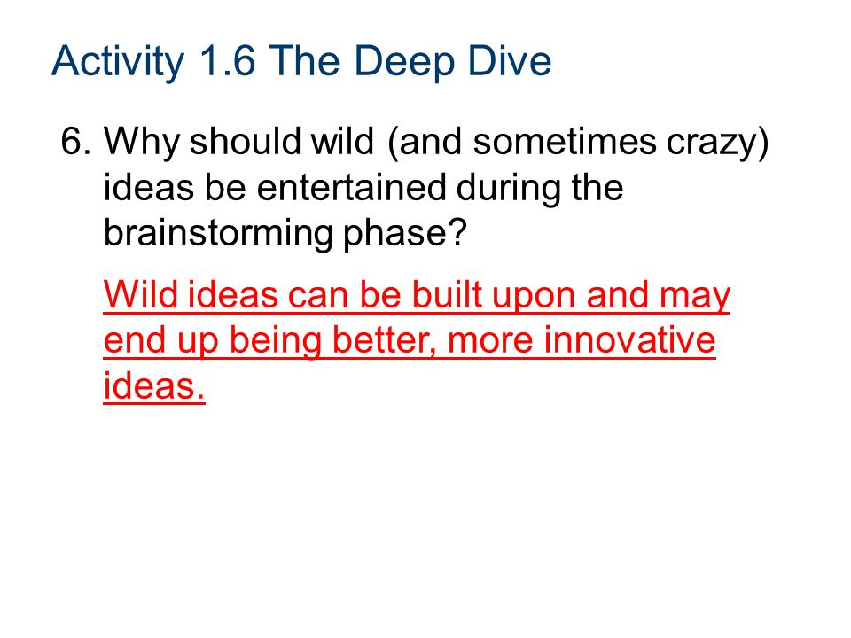 Activity 1.6 The Deep Dive 6.Why should wild (and sometimes crazy) ideas be entertained during the brainstorming phase.