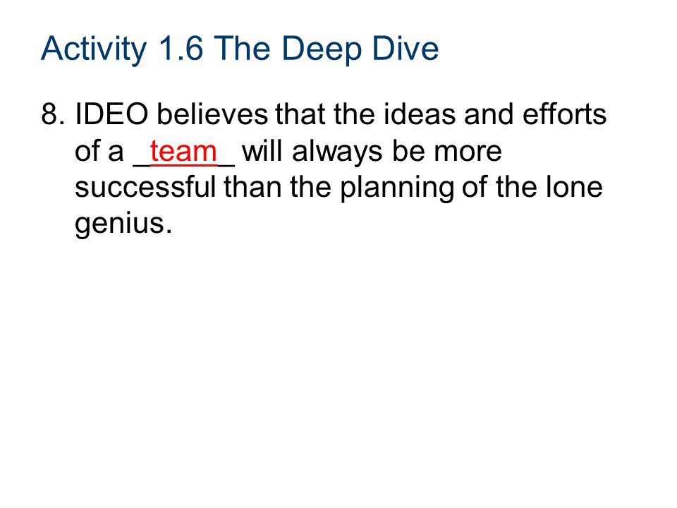 Activity 1.6 The Deep Dive 8.IDEO believes that the ideas and efforts of a _team_ will always be more successful than the planning of the lone genius.