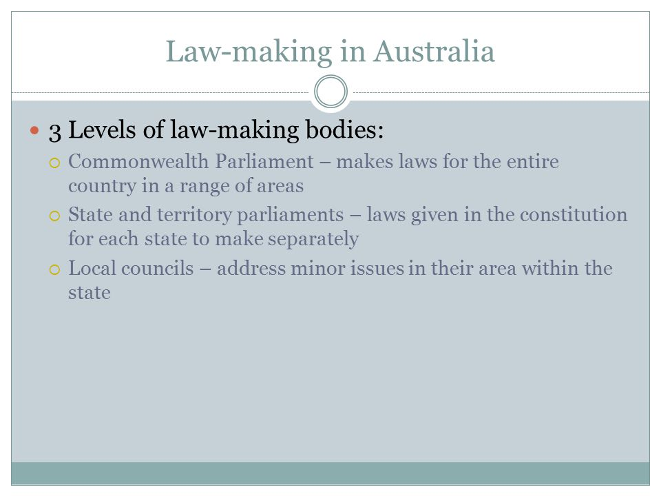 Law-making in Australia 3 Levels of law-making bodies:  Commonwealth Parliament – makes laws for the entire country in a range of areas  State and t