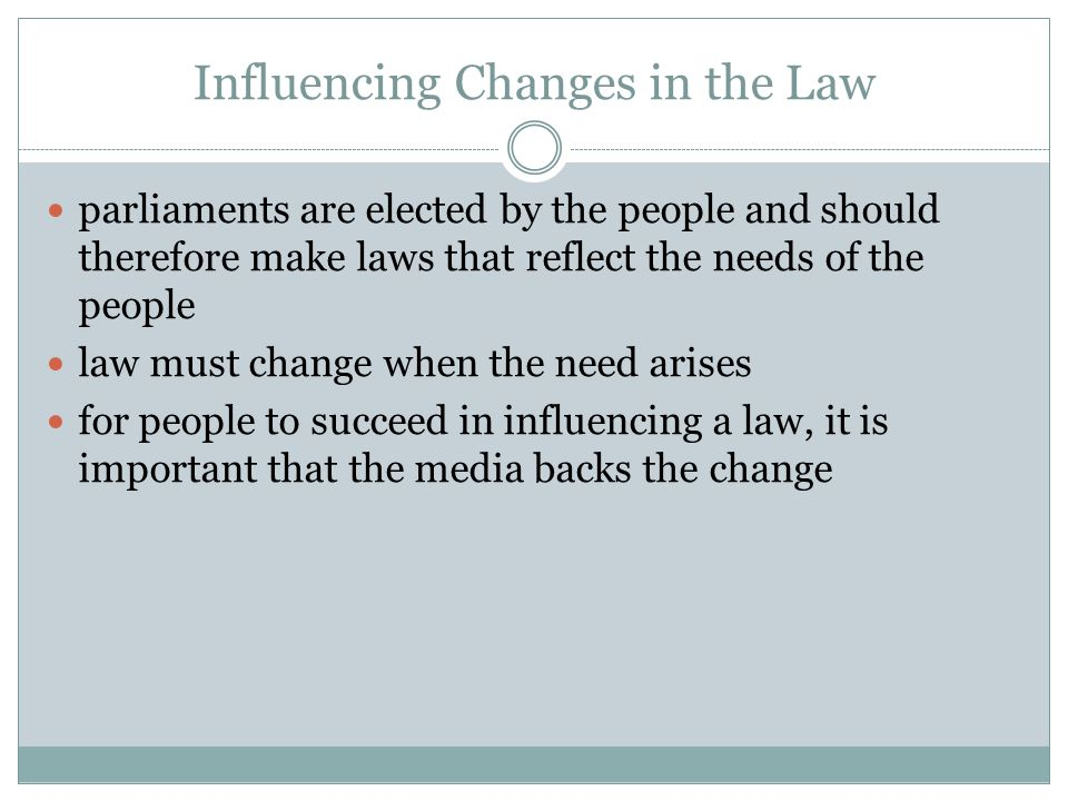 Influencing Changes in the Law parliaments are elected by the people and should therefore make laws that reflect the needs of the people law must chan