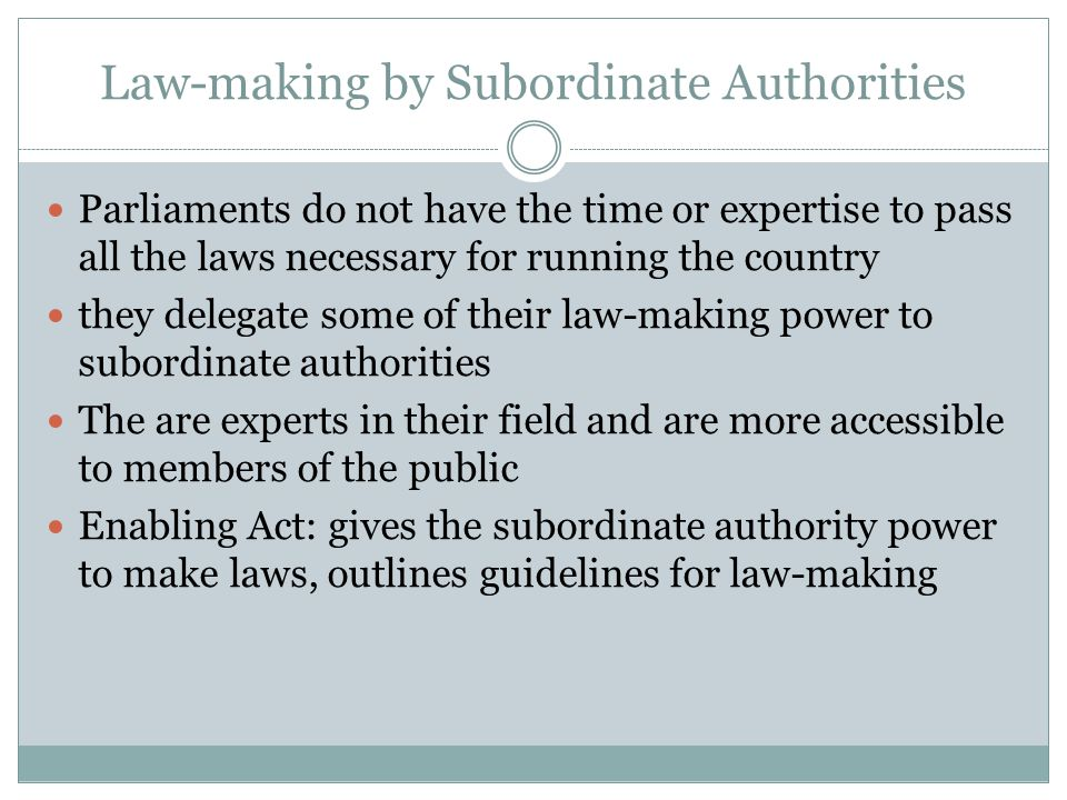 Law-making by Subordinate Authorities Parliaments do not have the time or expertise to pass all the laws necessary for running the country they delega