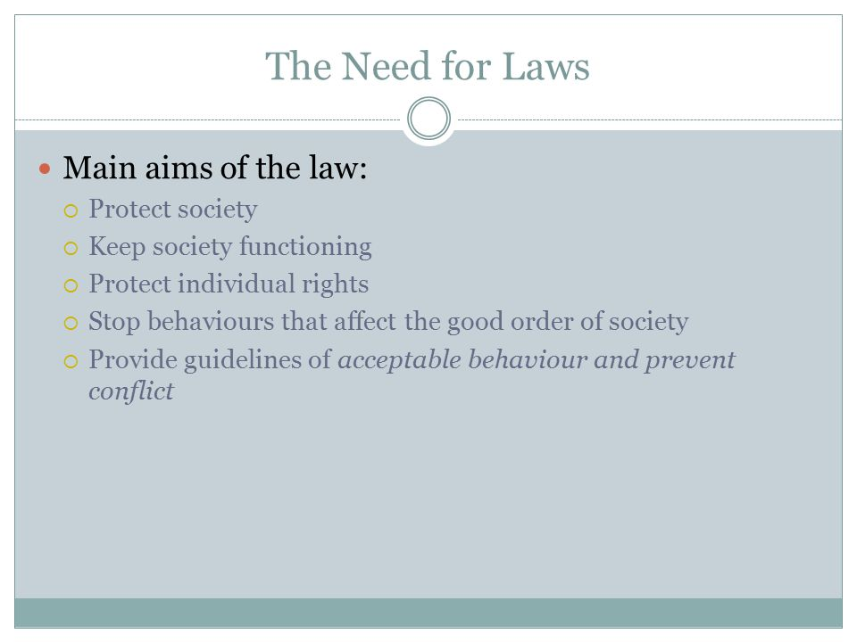 The Need for Laws Main aims of the law:  Protect society  Keep society functioning  Protect individual rights  Stop behaviours that affect the goo