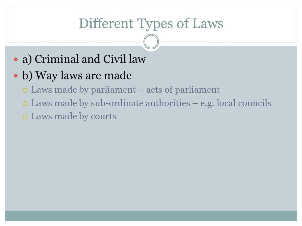 Different Types of Laws a) Criminal and Civil law b) Way laws are made  Laws made by parliament – acts of parliament  Laws made by sub-ordinate auth