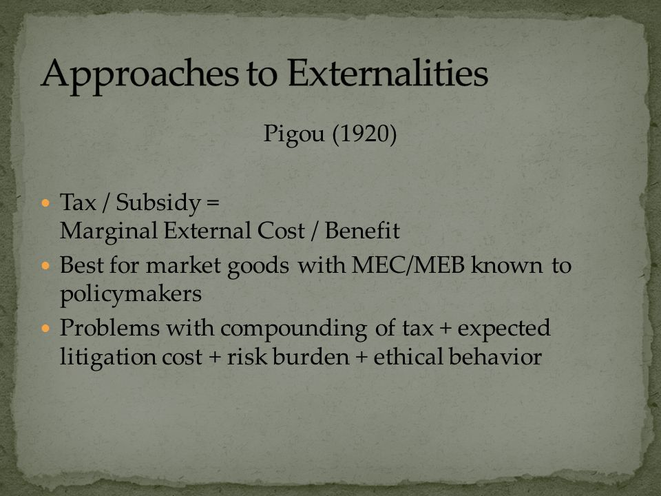 Pigou (1920) Tax / Subsidy = Marginal External Cost / Benefit Best for market goods with MEC/MEB known to policymakers Problems with compounding of tax + expected litigation cost + risk burden + ethical behavior