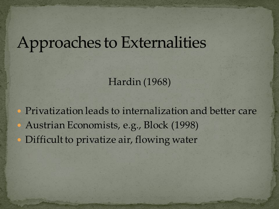 Hardin (1968) Privatization leads to internalization and better care Austrian Economists, e.g., Block (1998) Difficult to privatize air, flowing water