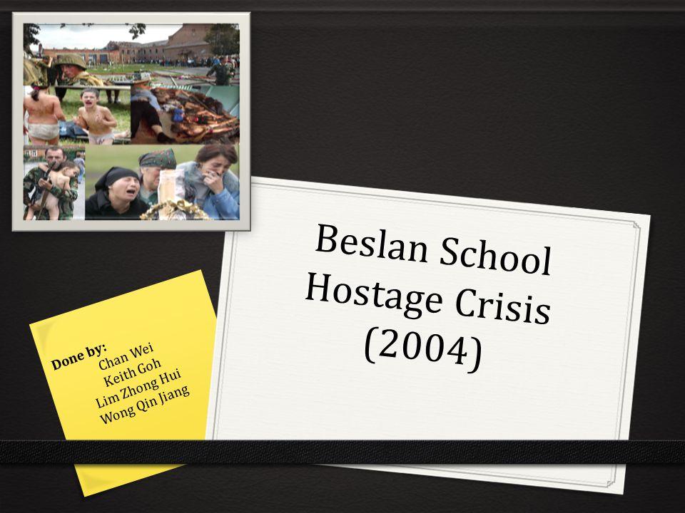 Beslan School Hostage Crisis (2004) Done by: Chan Wei Keith Goh Lim Zhong Hui Wong Qin Jiang