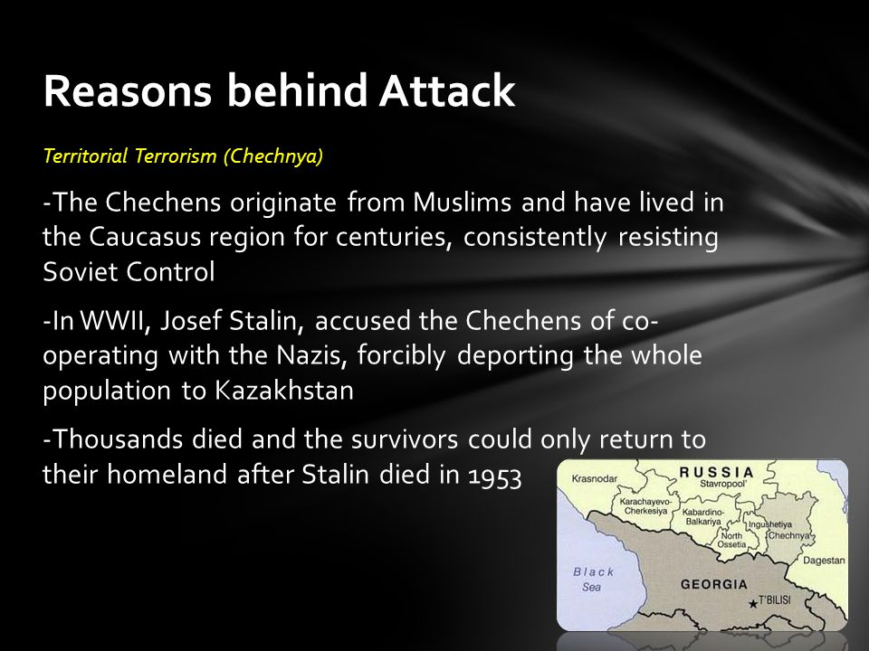 Territorial Terrorism (Chechnya) -The Chechens originate from Muslims and have lived in the Caucasus region for centuries, consistently resisting Soviet Control -In WWII, Josef Stalin, accused the Chechens of co- operating with the Nazis, forcibly deporting the whole population to Kazakhstan -Thousands died and the survivors could only return to their homeland after Stalin died in 1953 Reasons behind Attack