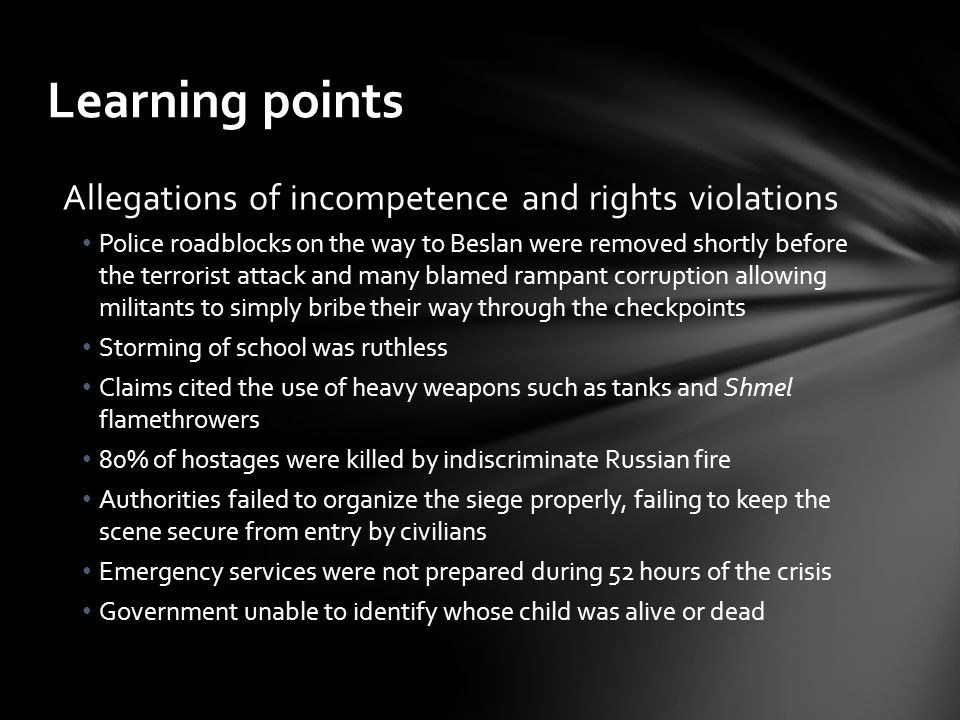 Learning points Allegations of incompetence and rights violations Police roadblocks on the way to Beslan were removed shortly before the terrorist attack and many blamed rampant corruption allowing militants to simply bribe their way through the checkpoints Storming of school was ruthless Claims cited the use of heavy weapons such as tanks and Shmel flamethrowers 80% of hostages were killed by indiscriminate Russian fire Authorities failed to organize the siege properly, failing to keep the scene secure from entry by civilians Emergency services were not prepared during 52 hours of the crisis Government unable to identify whose child was alive or dead