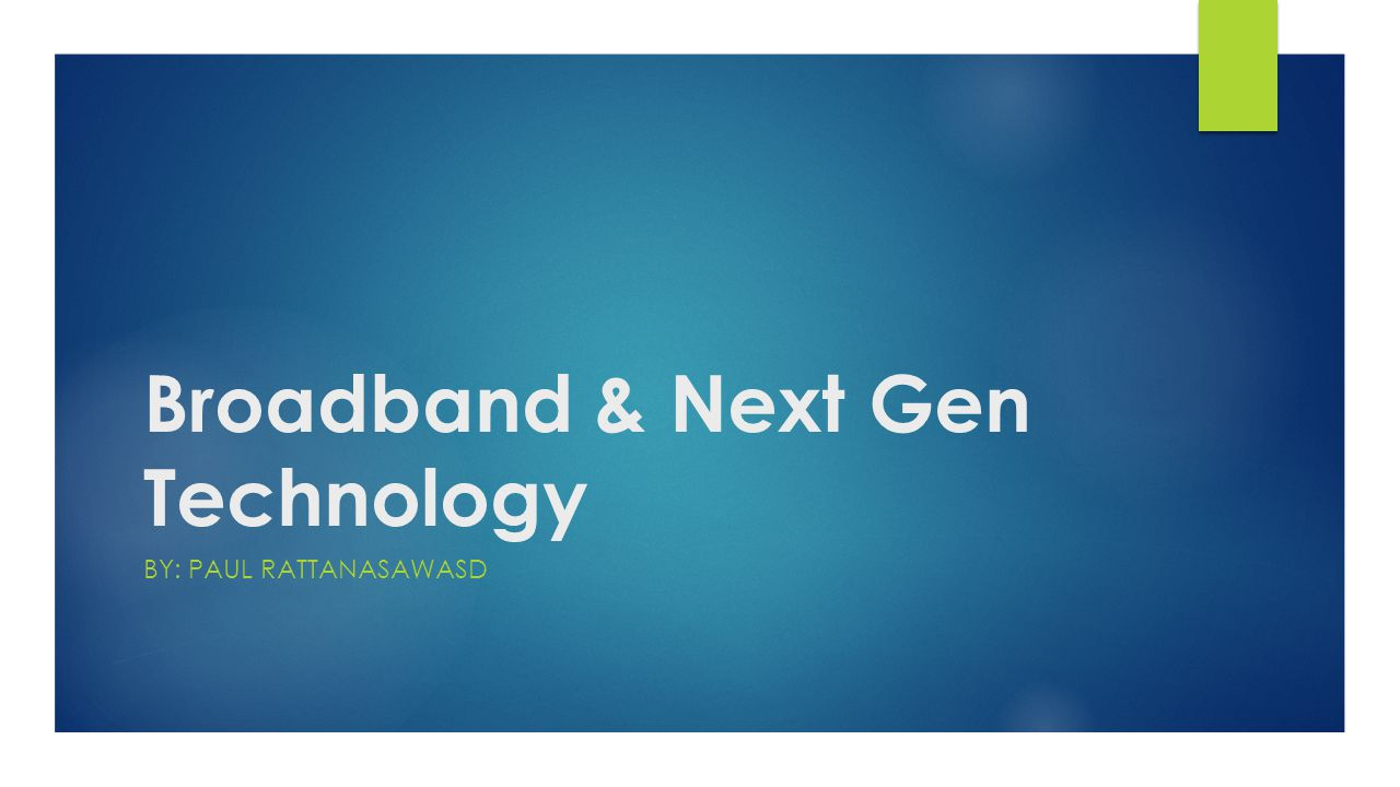 Broadband & Next Gen Technology BY: PAUL RATTANASAWASD