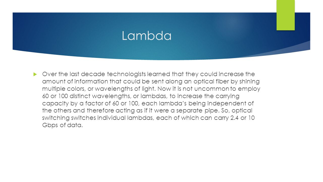 Lambda  Over the last decade technologists learned that they could increase the amount of information that could be sent along an optical fiber by shining multiple colors, or wavelengths of light.