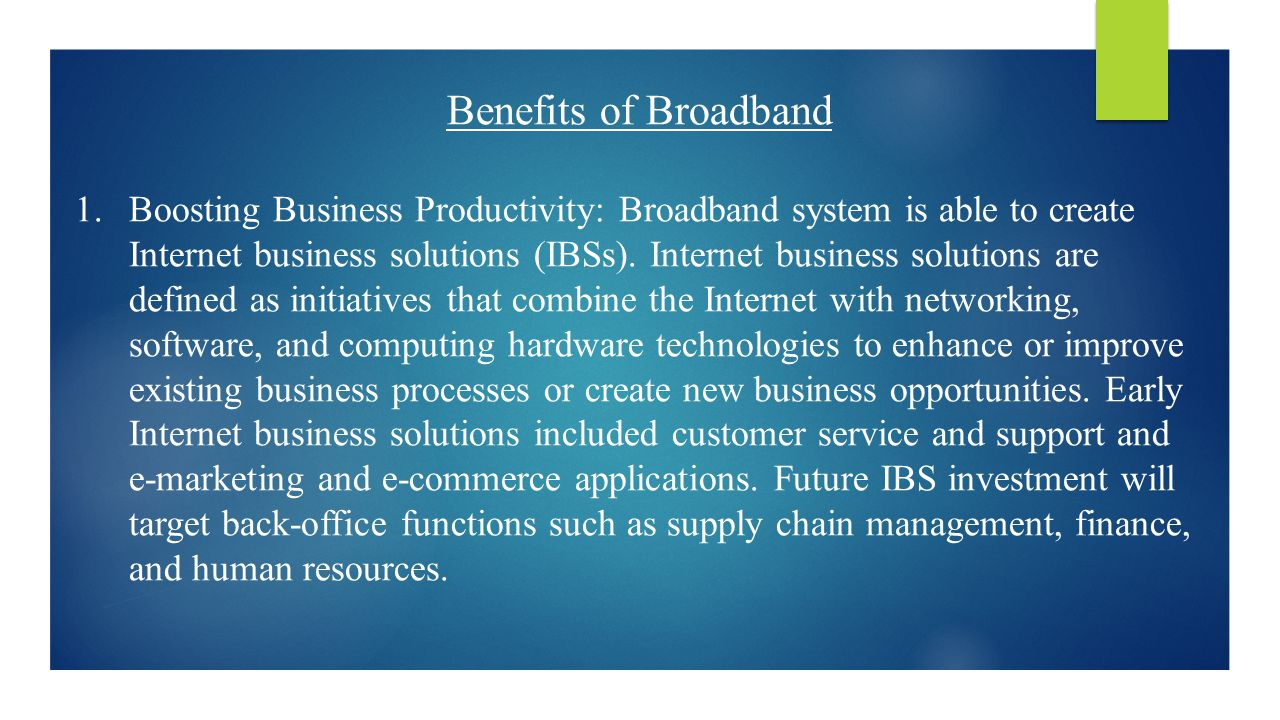 Benefits of Broadband 1.Boosting Business Productivity: Broadband system is able to create Internet business solutions (IBSs).