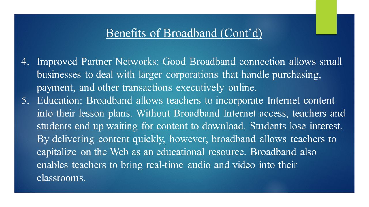 Benefits of Broadband (Cont'd) 4.Improved Partner Networks: Good Broadband connection allows small businesses to deal with larger corporations that handle purchasing, payment, and other transactions executively online.