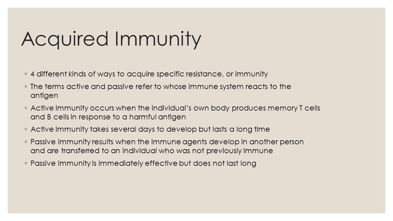Acquired Immunity ◦ 4 different kinds of ways to acquire specific resistance, or immunity ◦ The terms active and passive refer to whose immune system