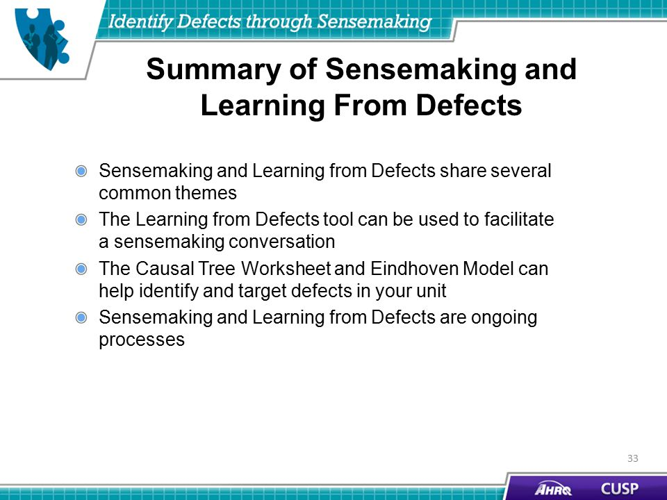 Summary of Sensemaking and Learning From Defects Sensemaking and Learning from Defects share several common themes The Learning from Defects tool can be used to facilitate a sensemaking conversation The Causal Tree Worksheet and Eindhoven Model can help identify and target defects in your unit Sensemaking and Learning from Defects are ongoing processes 33