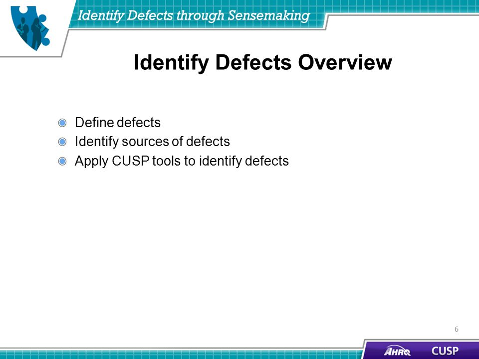 Identify Defects Overview Define defects Identify sources of defects Apply CUSP tools to identify defects 6