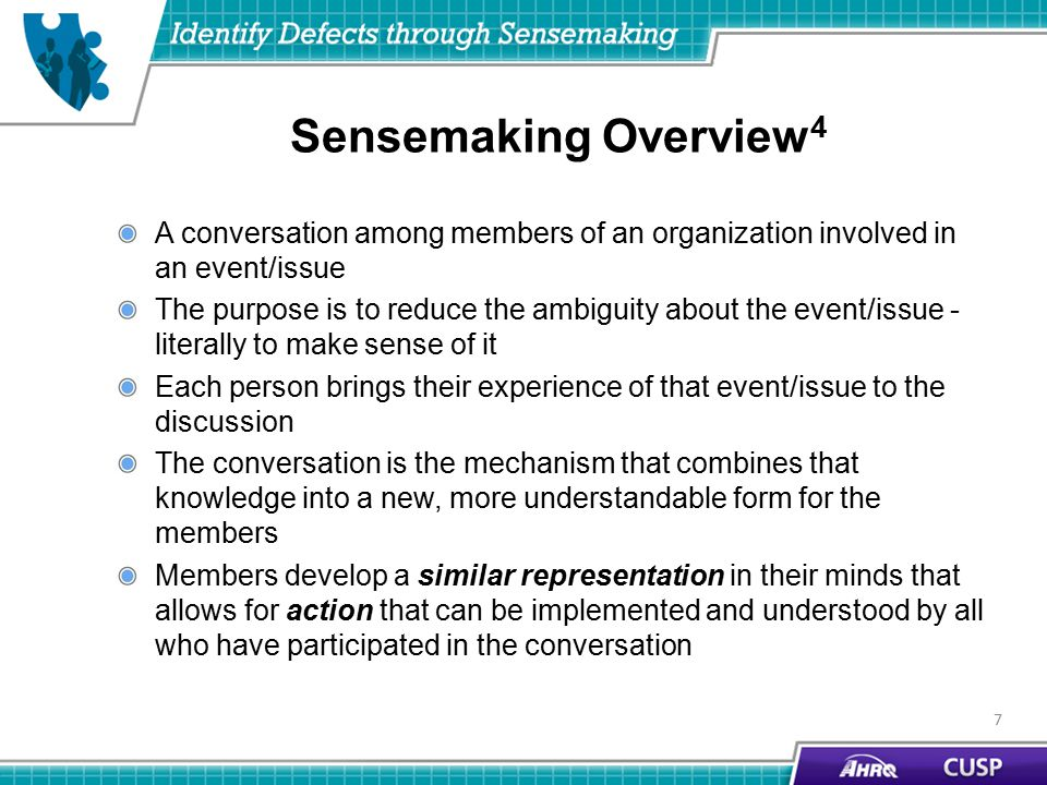 Sensemaking Overview 4 A conversation among members of an organization involved in an event/issue The purpose is to reduce the ambiguity about the event/issue - literally to make sense of it Each person brings their experience of that event/issue to the discussion The conversation is the mechanism that combines that knowledge into a new, more understandable form for the members Members develop a similar representation in their minds that allows for action that can be implemented and understood by all who have participated in the conversation 7