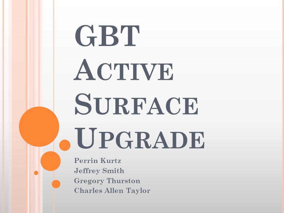 GBT A CTIVE S URFACE U PGRADE Perrin Kurtz Jeffrey Smith Gregory Thurston Charles Allen Taylor
