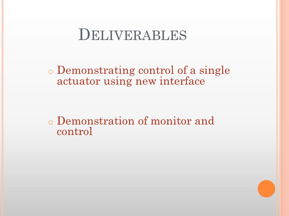 D ELIVERABLES o Demonstrating control of a single actuator using new interface o Demonstration of monitor and control