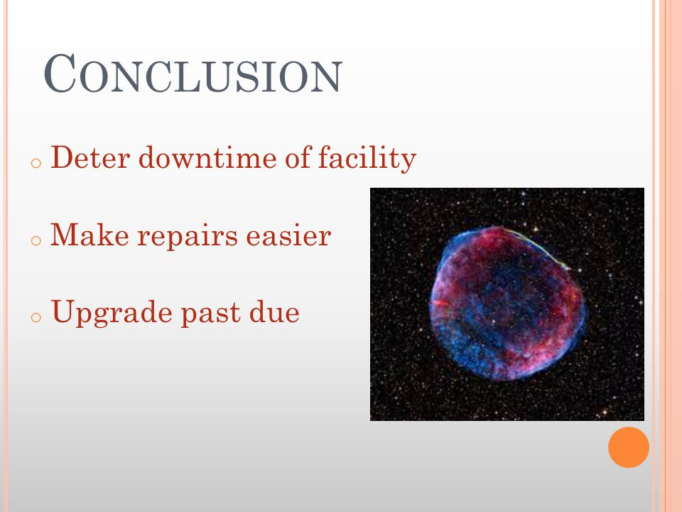 C ONCLUSION o Deter downtime of facility o Make repairs easier o Upgrade past due