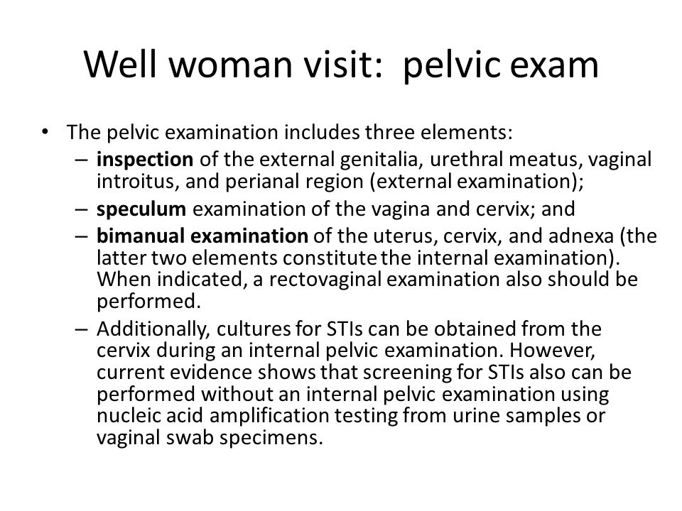 Well woman visit: pelvic exam The pelvic examination includes three elements: – inspection of the external genitalia, urethral meatus, vaginal introit