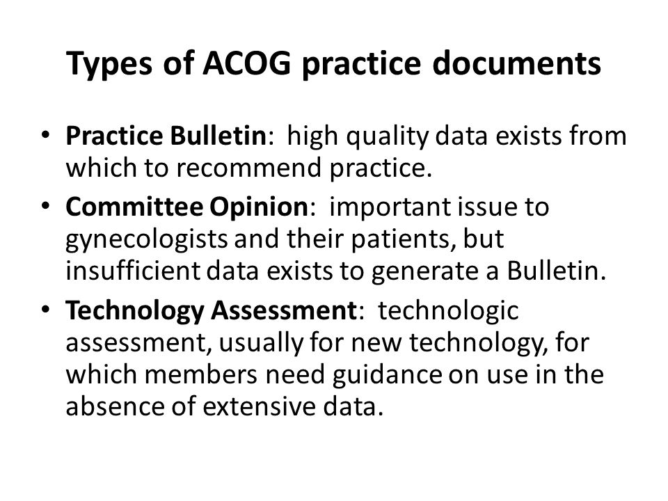Types of ACOG practice documents Practice Bulletin: high quality data exists from which to recommend practice. Committee Opinion: important issue to g